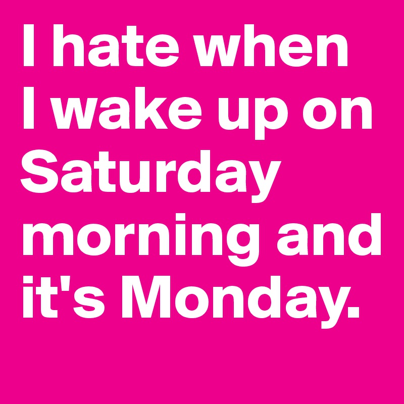 I hate when  I wake up on Saturday morning and it's Monday.
