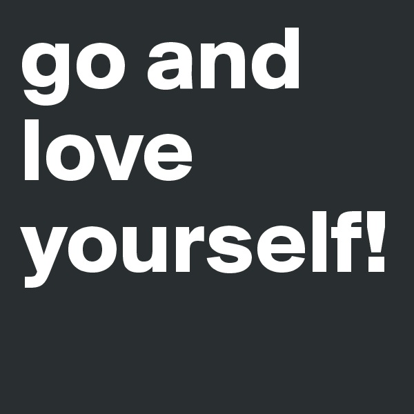 go and love yourself!
