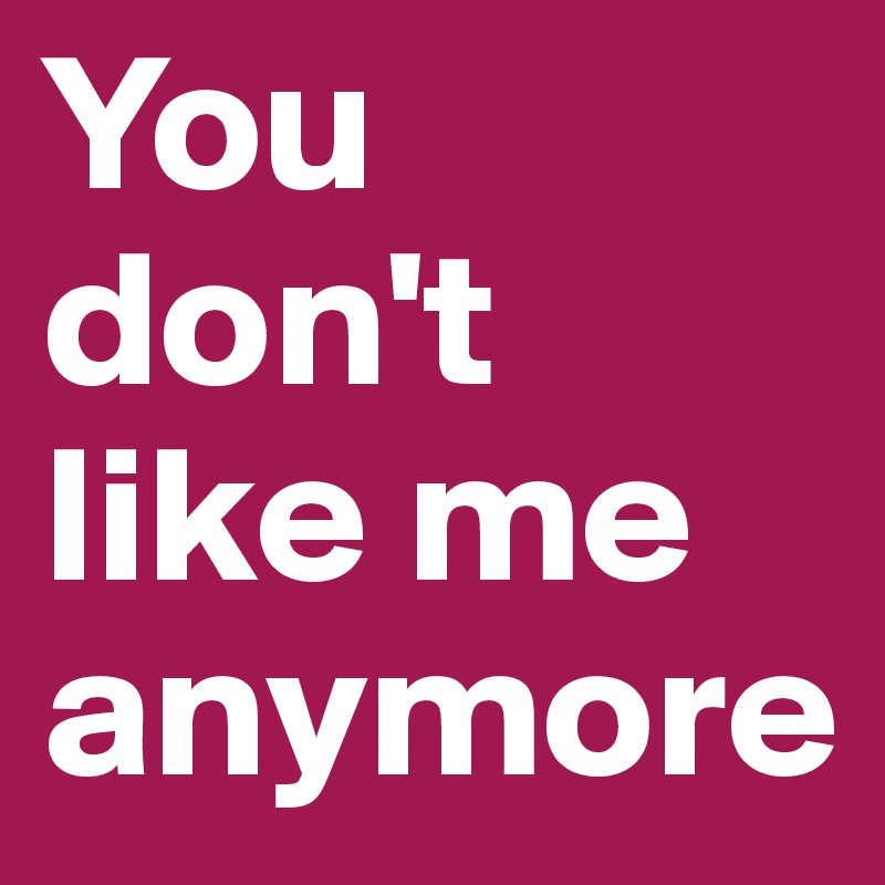 You don't like me anymore