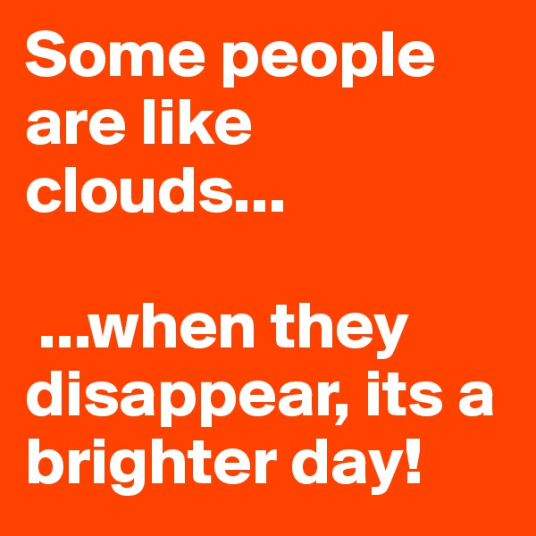 Some people are like clouds...   ...when they disappear, its a brighter day!