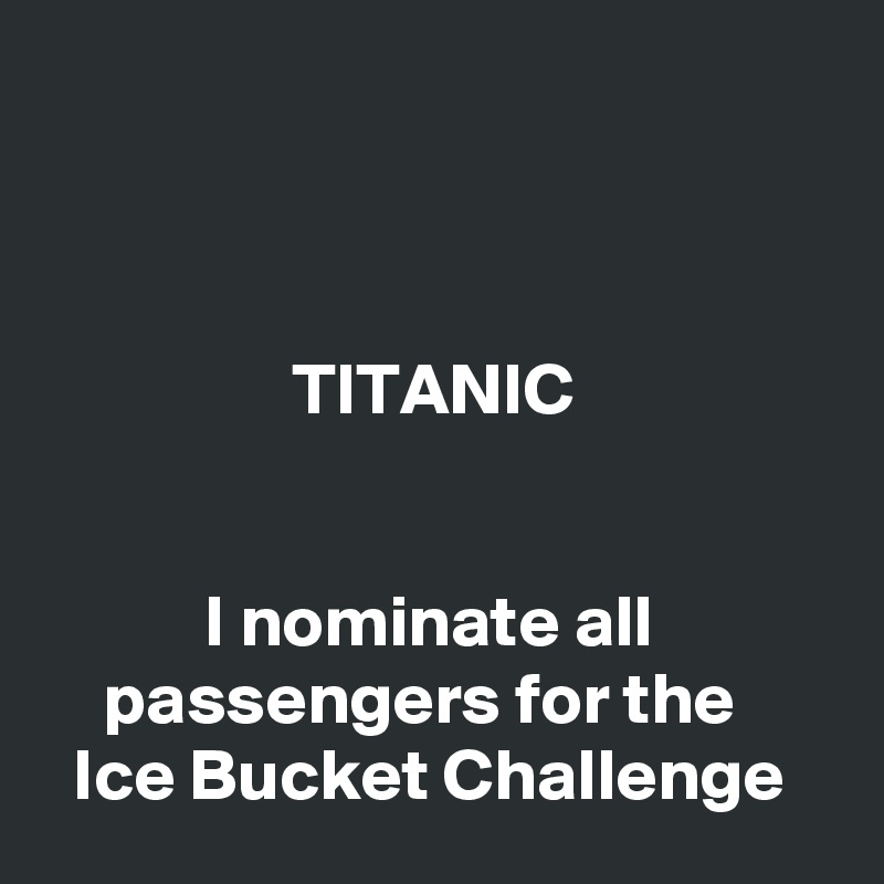 TITANIC              I nominate all                 passengers for the         Ice Bucket Challenge