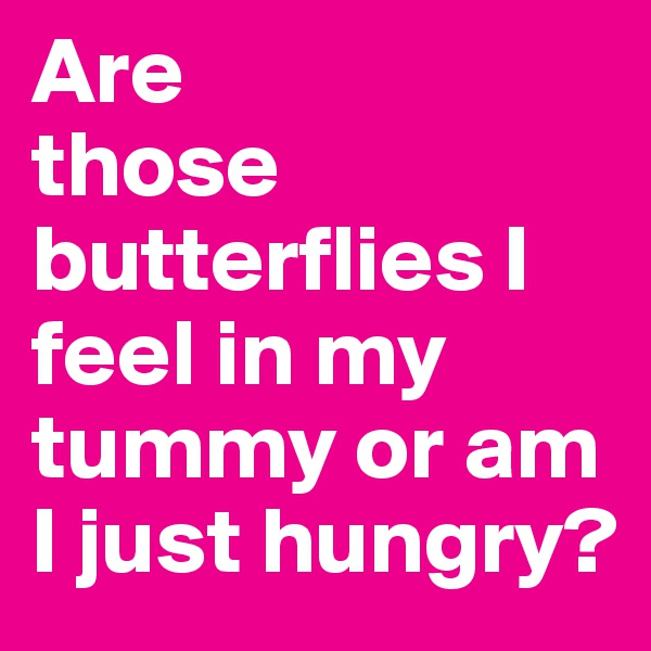 Are those butterflies I feel in my tummy or am I just hungry?