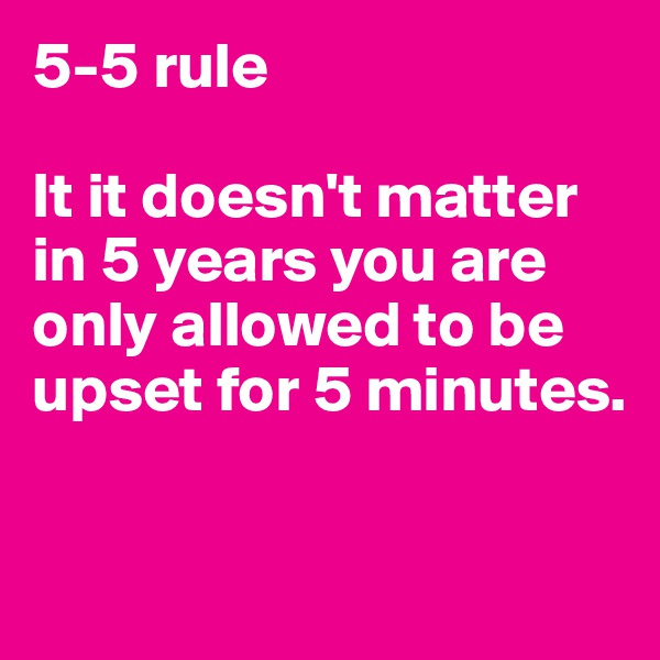 5-5 rule  It it doesn't matter in 5 years you are only allowed to be upset for 5 minutes.