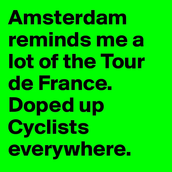 Amsterdam reminds me a lot of the Tour de France. Doped up Cyclists everywhere.