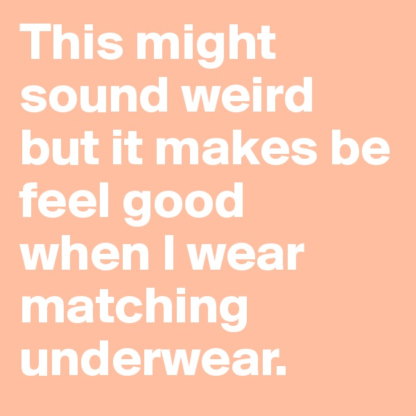 This might sound weird but it makes be feel good  when I wear matching underwear.