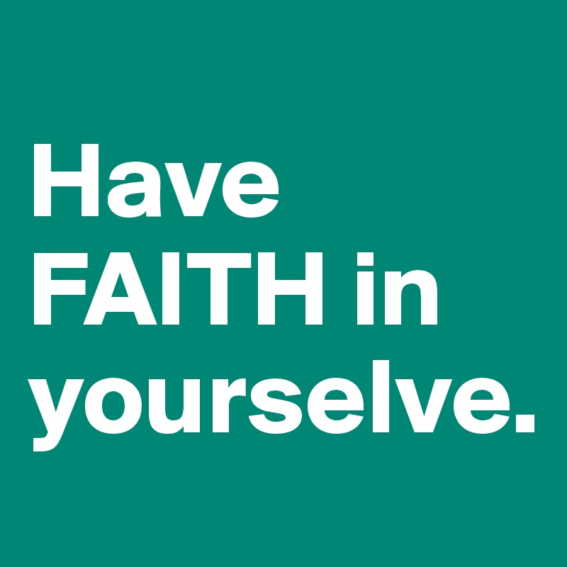 Have FAITH in yourselve.