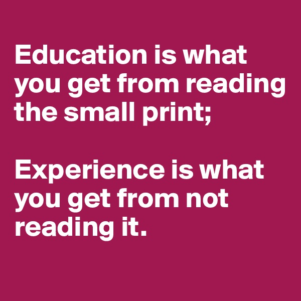 Education is what you get from reading the small print;  Experience is what you get from not reading it.