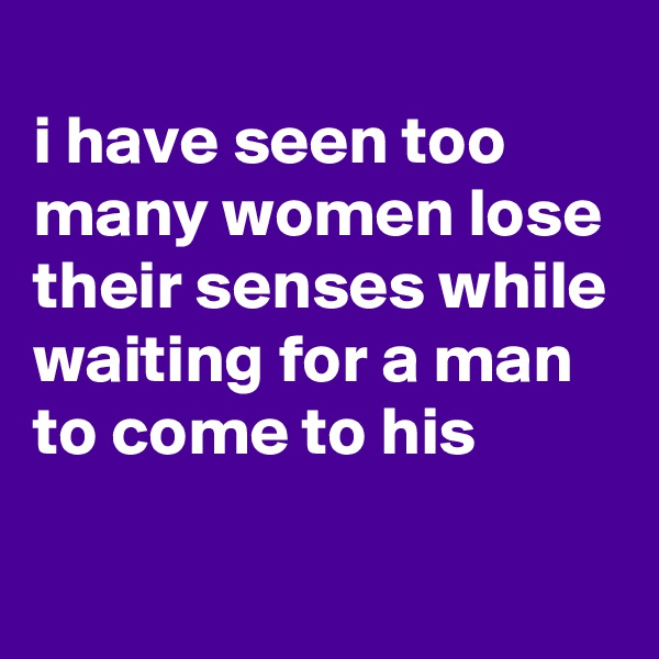 i have seen too many women lose their senses while waiting for a man to come to his