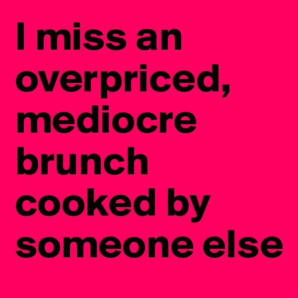 I miss an overpriced, mediocre brunch cooked by someone else