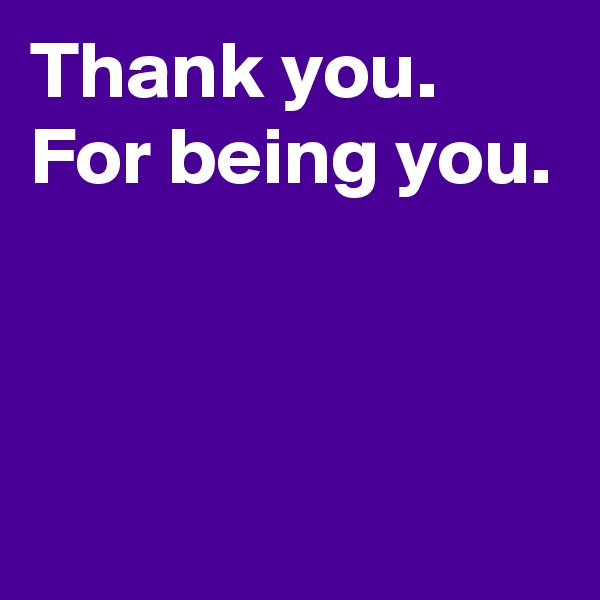 Thank you. For being you.