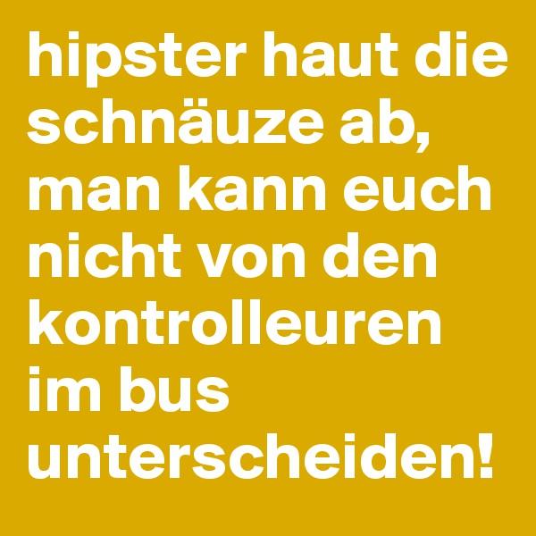 hipster haut die schnäuze ab, man kann euch nicht von den kontrolleuren im bus unterscheiden!