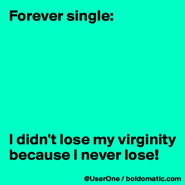 Forever single:        I didn't lose my virginity because I never lose!