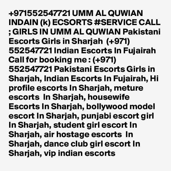 +971552547721 UMM AL QUWIAN INDAIN (k) ECSORTS #SERVICE CALL ; GIRLS IN UMM AL QUWIAN Pakistani Escorts Girls in Sharjah  (+971) 552547721 Indian Escorts In Fujairah Call for booking me : (+971) 552547721 Pakistani Escorts Girls in Sharjah, Indian Escorts In Fujairah, Hi profile escorts In Sharjah, meture escorts  In Sharjah, housewife Escorts In Sharjah, bollywood model escort In Sharjah, punjabi escort girl In Sharjah, student girl escort In Sharjah, air hostage escorts  In Sharjah, dance club girl escort In Sharjah, vip indian escorts