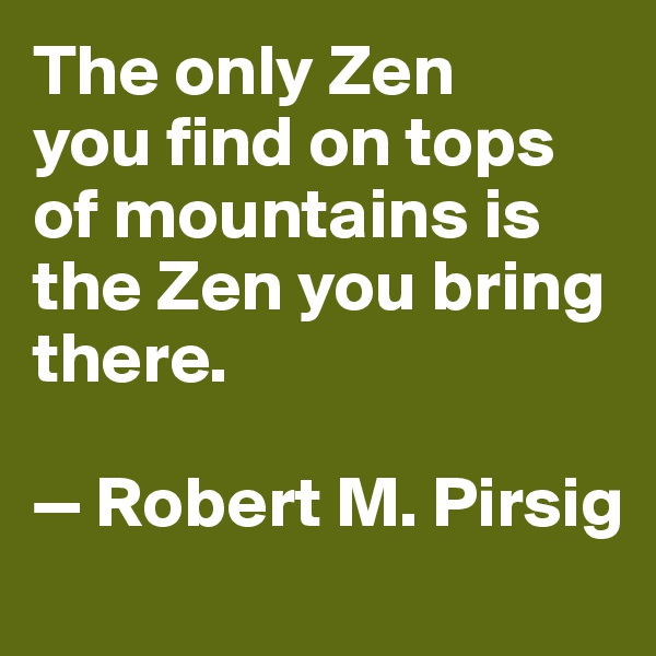 The only Zen  you find on tops of mountains is the Zen you bring there.   — Robert M. Pirsig