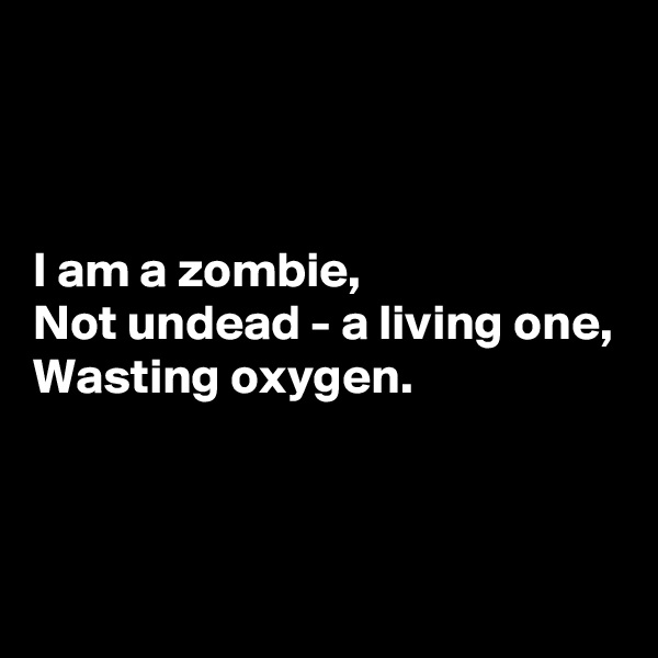 I am a zombie, Not undead - a living one, Wasting oxygen.