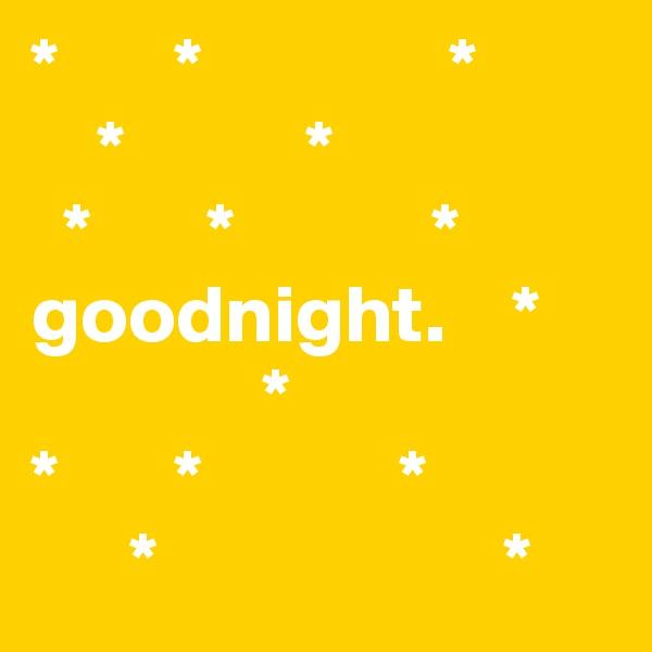 *       *               *     *           *                           *       *            * goodnight.    *               *      *       *            *       *                     *