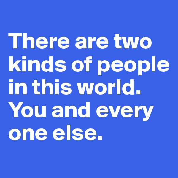 There are two kinds of people in this world. You and every one else.