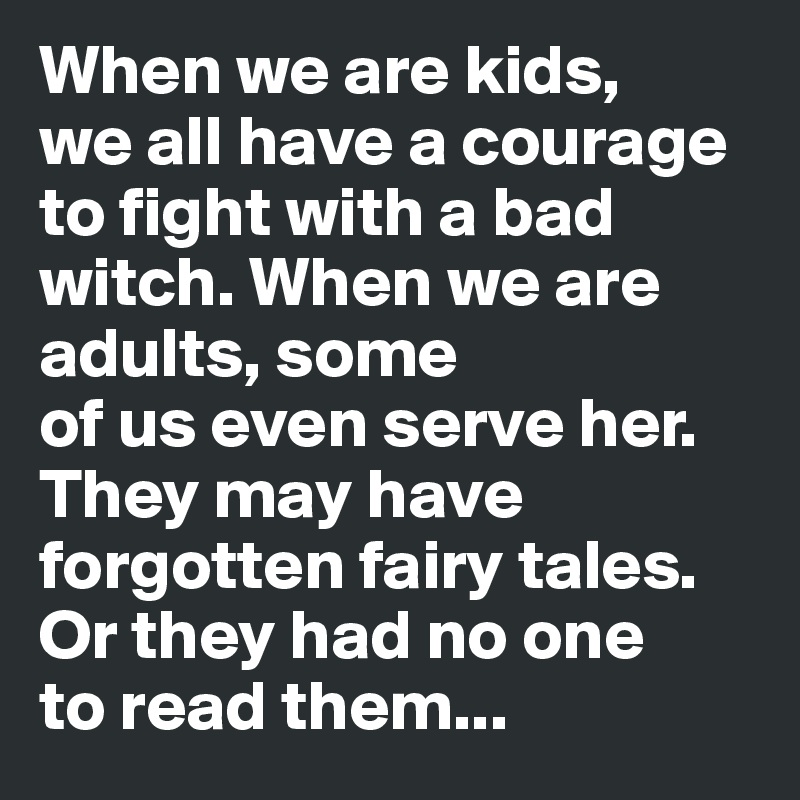 When we are kids,      we all have a courage to fight with a bad witch. When we are adults, some                  of us even serve her.          They may have forgotten fairy tales. Or they had no one     to read them...