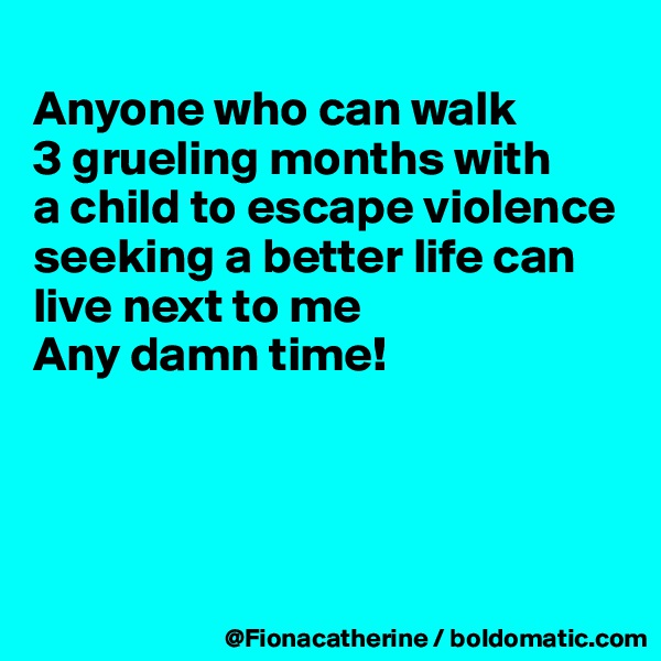 Anyone who can walk 3 grueling months with a child to escape violence seeking a better life can live next to me Any damn time!