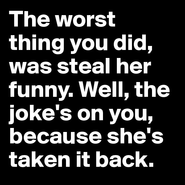 The worst thing you did, was steal her funny. Well, the joke's on you, because she's taken it back.