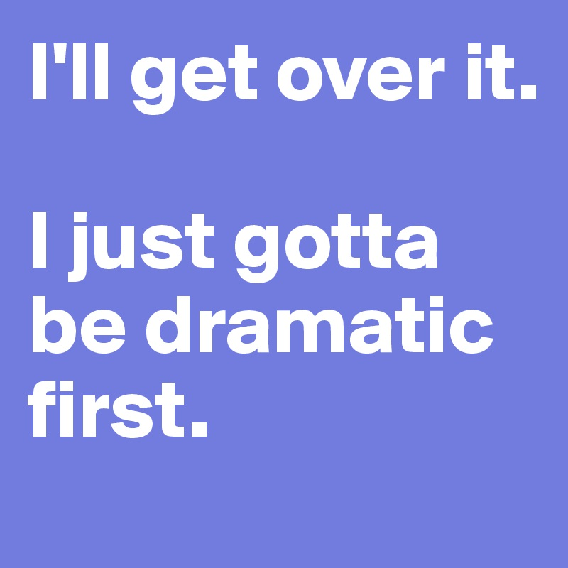 I'll get over it.  I just gotta be dramatic first.
