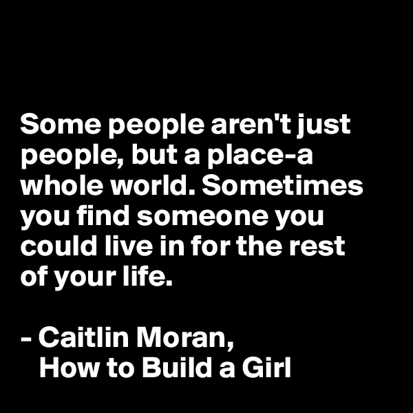 Some people aren't just people, but a place-a whole world. Sometimes you find someone you could live in for the rest  of your life.  - Caitlin Moran,     How to Build a Girl