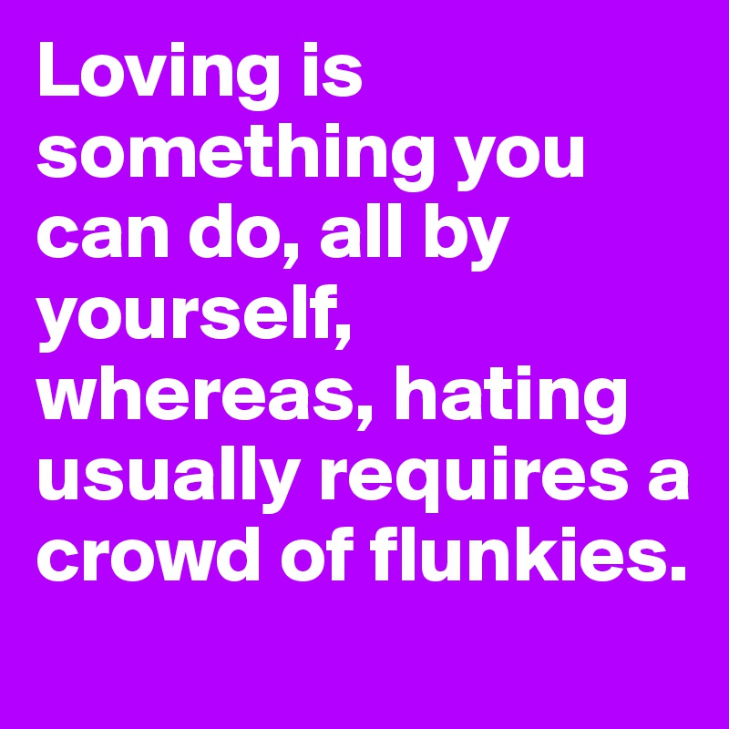 Loving is something you can do, all by yourself, whereas, hating usually requires a crowd of flunkies.