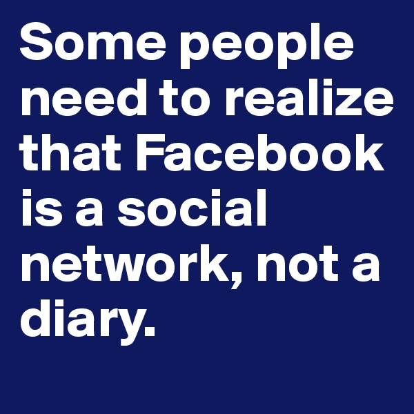 Some people need to realize that Facebook is a social network, not a diary.