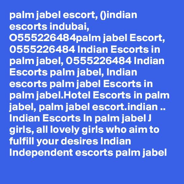 palm jabel escort, ()indian escorts indubai, O555226484palm jabel Escort, 0555226484 Indian Escorts in palm jabel, 0555226484 Indian Escorts palm jabel, Indian escorts palm jabel Escorts in palm jabel.Hotel Escorts in palm jabel, palm jabel escort.indian .. Indian Escorts In palm jabel J girls, all lovely girls who aim to fulfill your desires Indian Independent escorts palm jabel