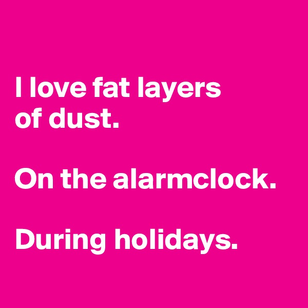 I love fat layers  of dust.  On the alarmclock.  During holidays.