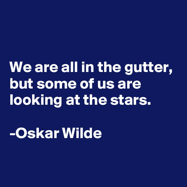 We are all in the gutter, but some of us are looking at the stars.  -Oskar Wilde