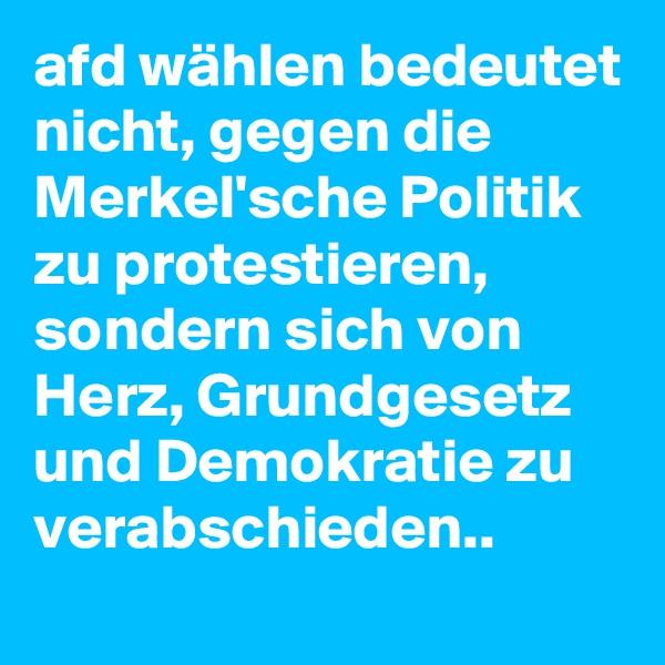 afd wählen bedeutet nicht, gegen die Merkel'sche Politik zu protestieren, sondern sich von Herz, Grundgesetz und Demokratie zu verabschieden..