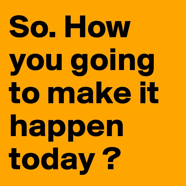 So. How you going to make it happen today ?