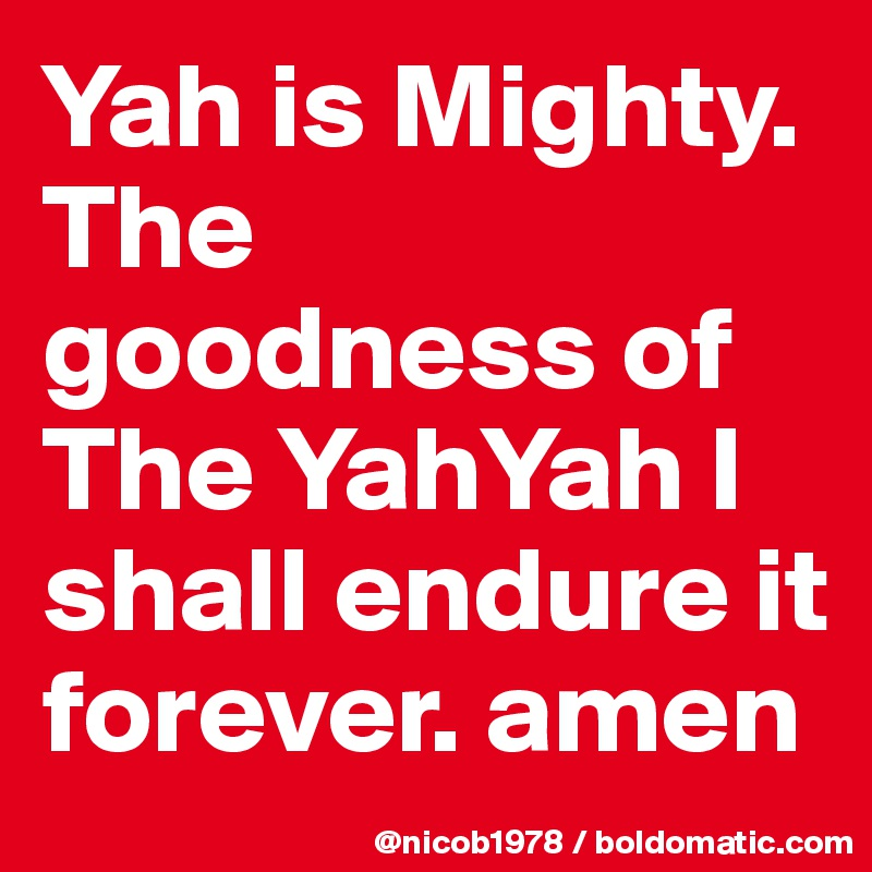 Yah is Mighty. The goodness of The YahYah I shall endure it forever. amen