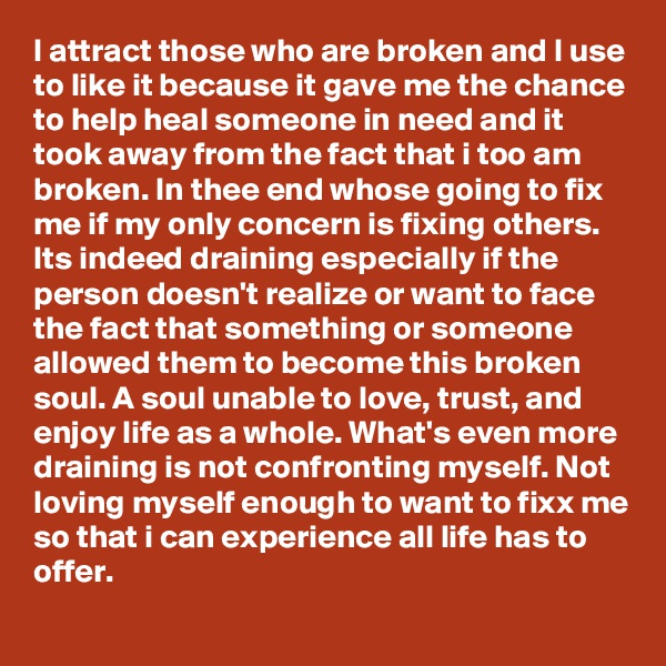 I attract those who are broken and I use to like it because it gave me the chance to help heal someone in need and it took away from the fact that i too am broken. In thee end whose going to fix me if my only concern is fixing others. Its indeed draining especially if the person doesn't realize or want to face the fact that something or someone allowed them to become this broken soul. A soul unable to love, trust, and enjoy life as a whole. What's even more draining is not confronting myself. Not loving myself enough to want to fixx me so that i can experience all life has to offer.