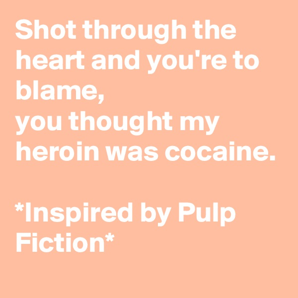 Shot through the heart and you're to blame,  you thought my heroin was cocaine.  *Inspired by Pulp Fiction*