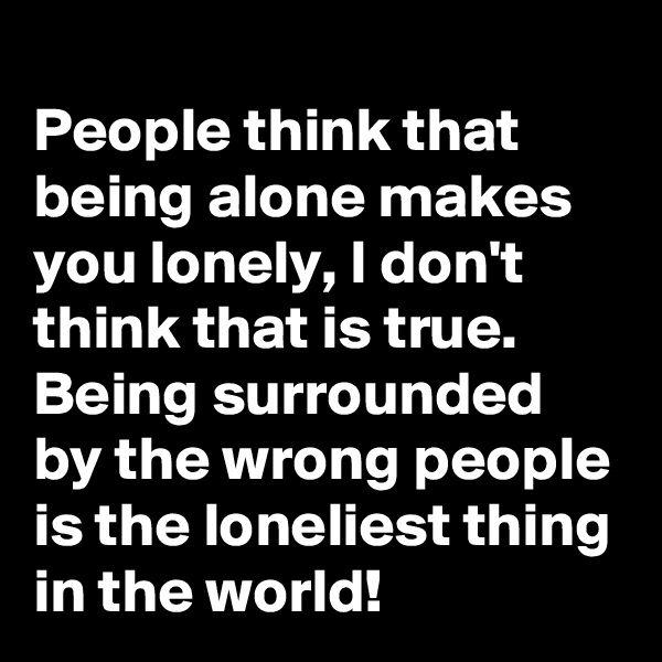 People think that being alone makes you lonely, I don't think that is true. Being surrounded by the wrong people is the loneliest thing in the world!