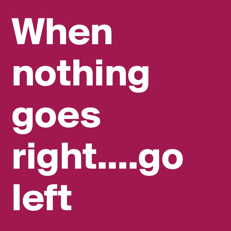 When nothing goes right....go left