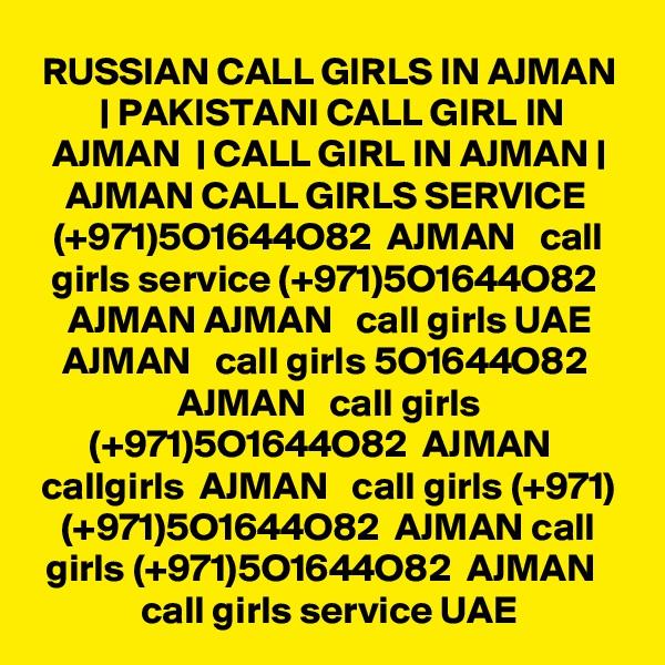 RUSSIAN CALL GIRLS IN AJMAN | PAKISTANI CALL GIRL IN AJMAN  | CALL GIRL IN AJMAN | AJMAN CALL GIRLS SERVICE  (+971)5O1644O82  AJMAN   call girls service (+971)5O1644O82  AJMAN AJMAN   call girls UAE AJMAN   call girls 5O1644O82  AJMAN   call girls (+971)5O1644O82  AJMAN   callgirls  AJMAN   call girls (+971) (+971)5O1644O82  AJMAN call girls (+971)5O1644O82  AJMAN   call girls service UAE