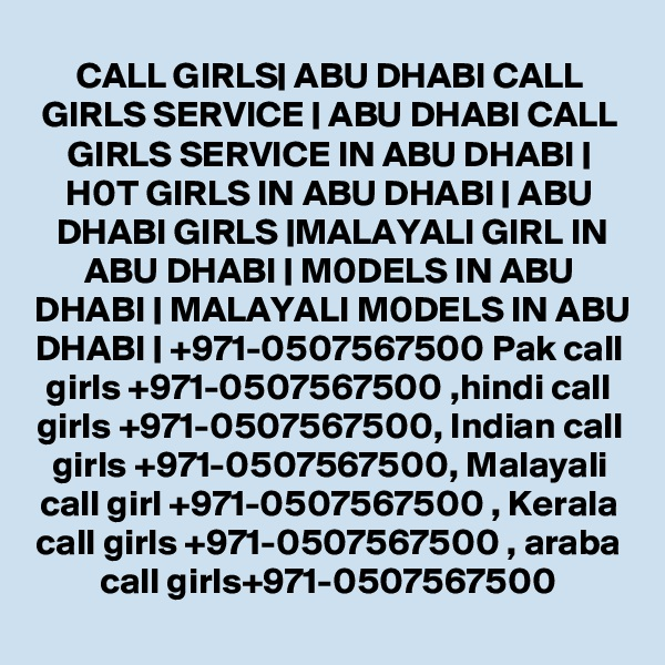 CALL GIRLS| ABU DHABI CALL GIRLS SERVICE | ABU DHABI CALL GIRLS SERVICE IN ABU DHABI | H0T GIRLS IN ABU DHABI | ABU DHABI GIRLS |MALAYALI GIRL IN ABU DHABI | M0DELS IN ABU DHABI | MALAYALI M0DELS IN ABU DHABI | +971-0507567500 Pak call girls +971-0507567500 ,hindi call girls +971-0507567500, Indian call girls +971-0507567500, Malayali call girl +971-0507567500 , Kerala call girls +971-0507567500 , araba call girls+971-0507567500