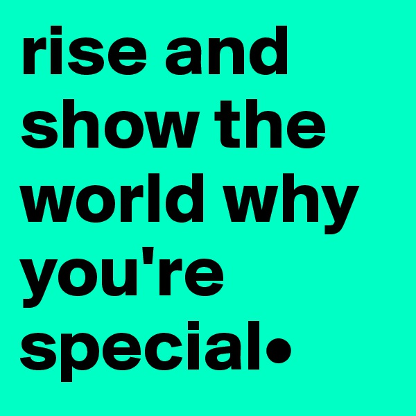 rise and show the world why you're special•