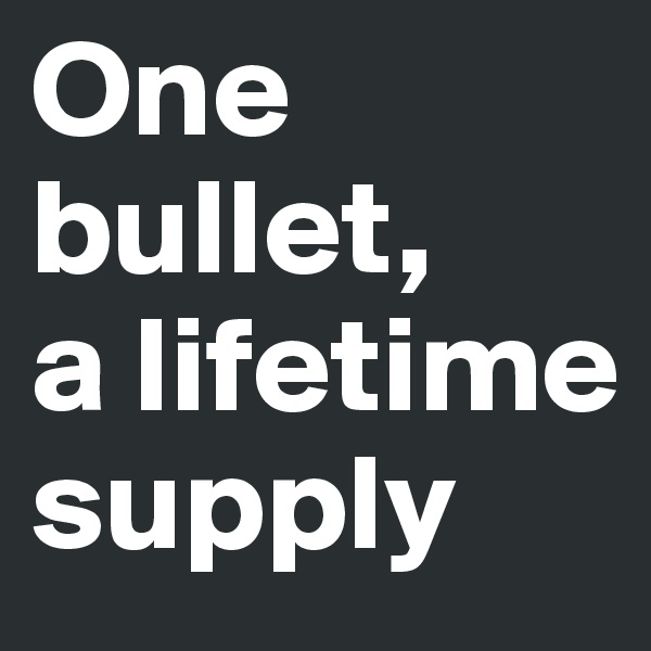 One bullet,     a lifetime supply