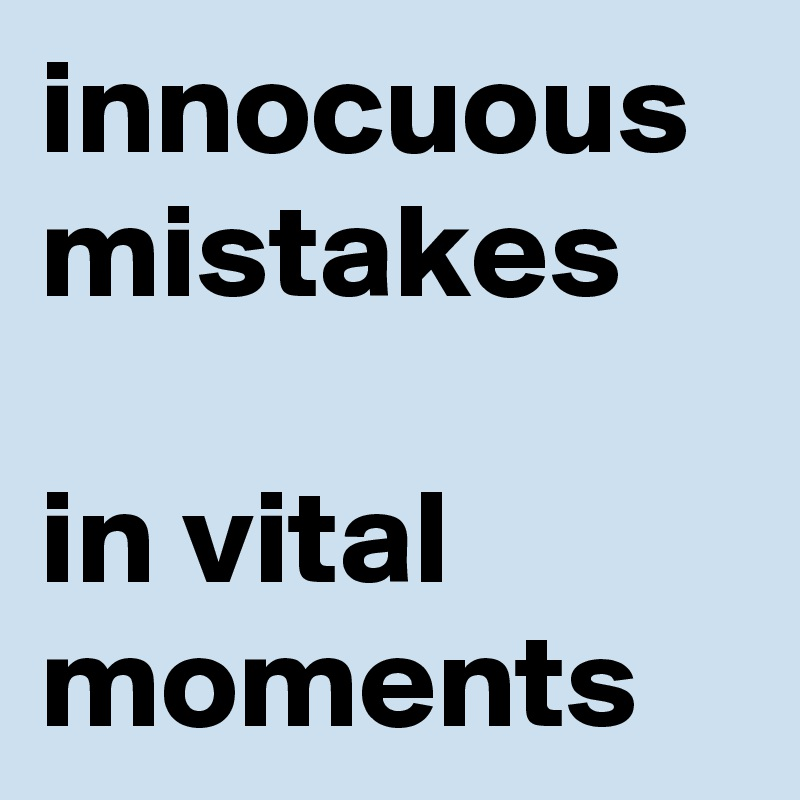 innocuous mistakes   in vital moments