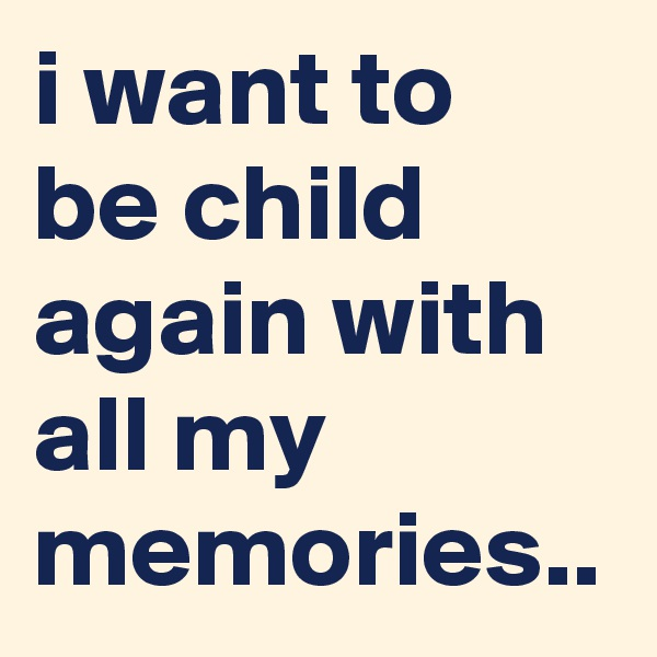 i want to be child again with all my memories..