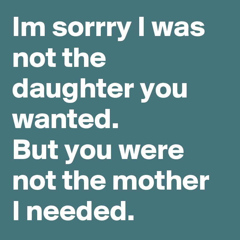 Im sorrry I was not the daughter you wanted.   But you were  not the mother I needed.