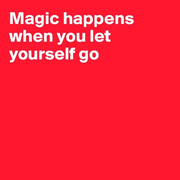 Magic happens when you let yourself go