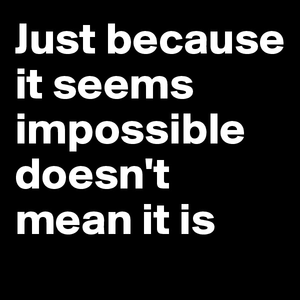 Just because it seems impossible doesn't mean it is