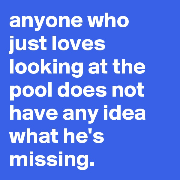 anyone who just loves looking at the pool does not have any idea what he's missing.