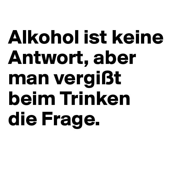 Alkohol ist keine Antwort, aber man vergißt beim Trinken  die Frage.