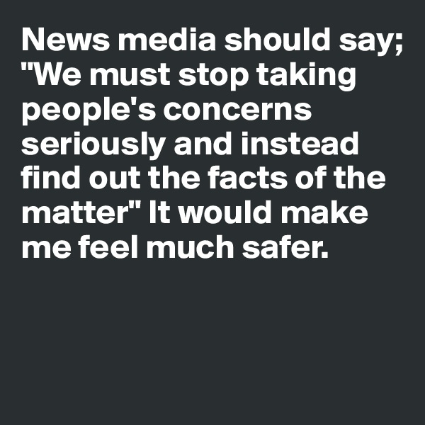 "News media should say;  ""We must stop taking people's concerns seriously and instead find out the facts of the matter"" It would make me feel much safer."